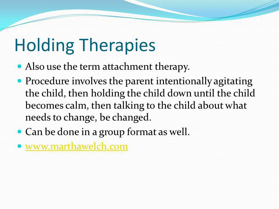 Holding Therapies Also use the term attachment therapy.