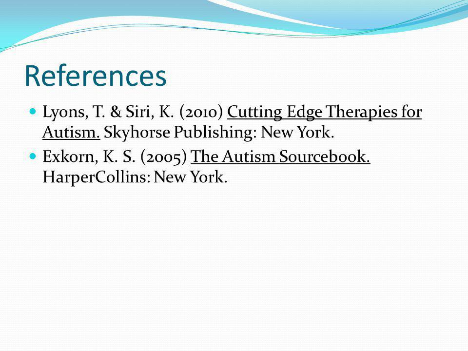 References Lyons, T. & Siri, K. (2010) Cutting Edge Therapies for Autism. Skyhorse Publishing: New York.