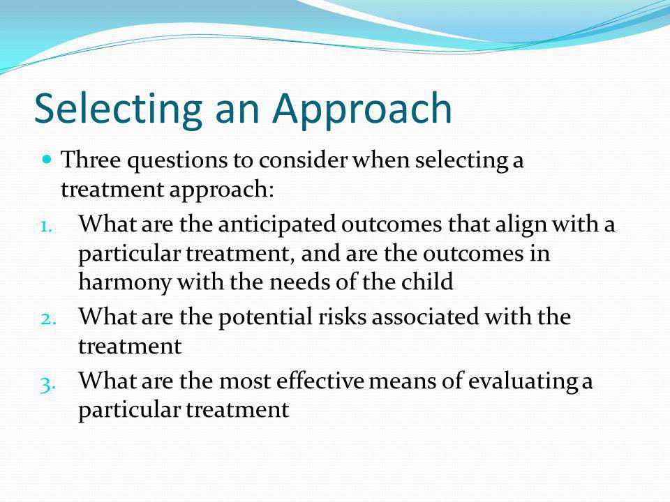 Selecting an Approach Three questions to consider when selecting a treatment approach: