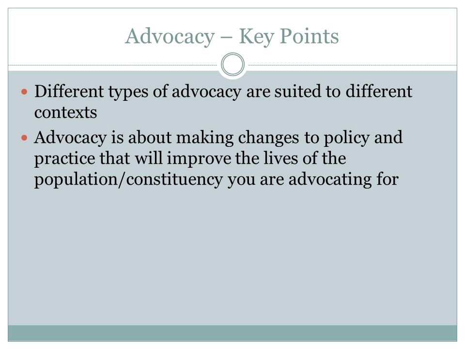 Advocacy – Key Points Different types of advocacy are suited to different contexts.