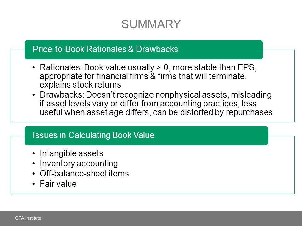 Summary Rationales: Book value usually > 0, more stable than EPS, appropriate for financial firms & firms that will terminate, explains stock returns.