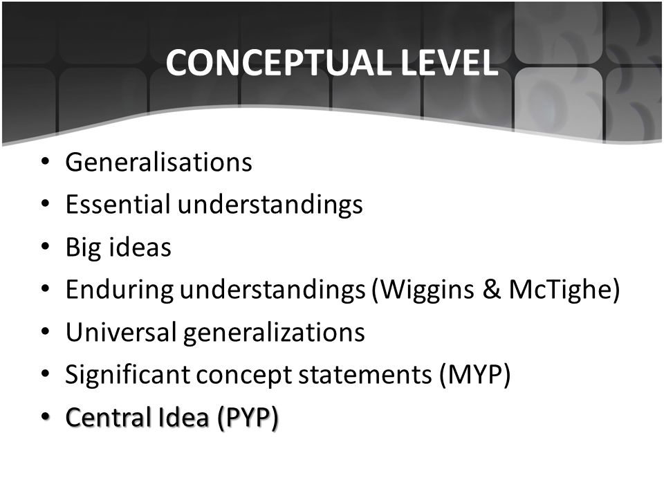 CONCEPTUAL LEVEL Generalisations Essential understandings Big ideas