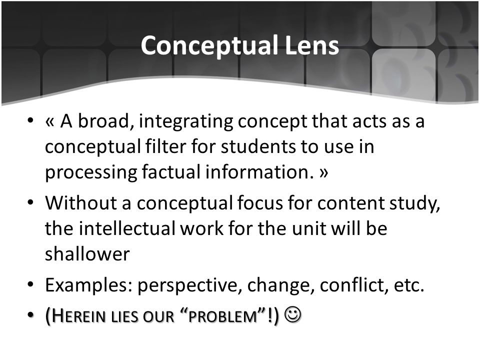 Conceptual Lens « A broad, integrating concept that acts as a conceptual filter for students to use in processing factual information. »