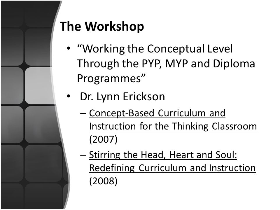 The Workshop Working the Conceptual Level Through the PYP, MYP and Diploma Programmes Dr. Lynn Erickson.