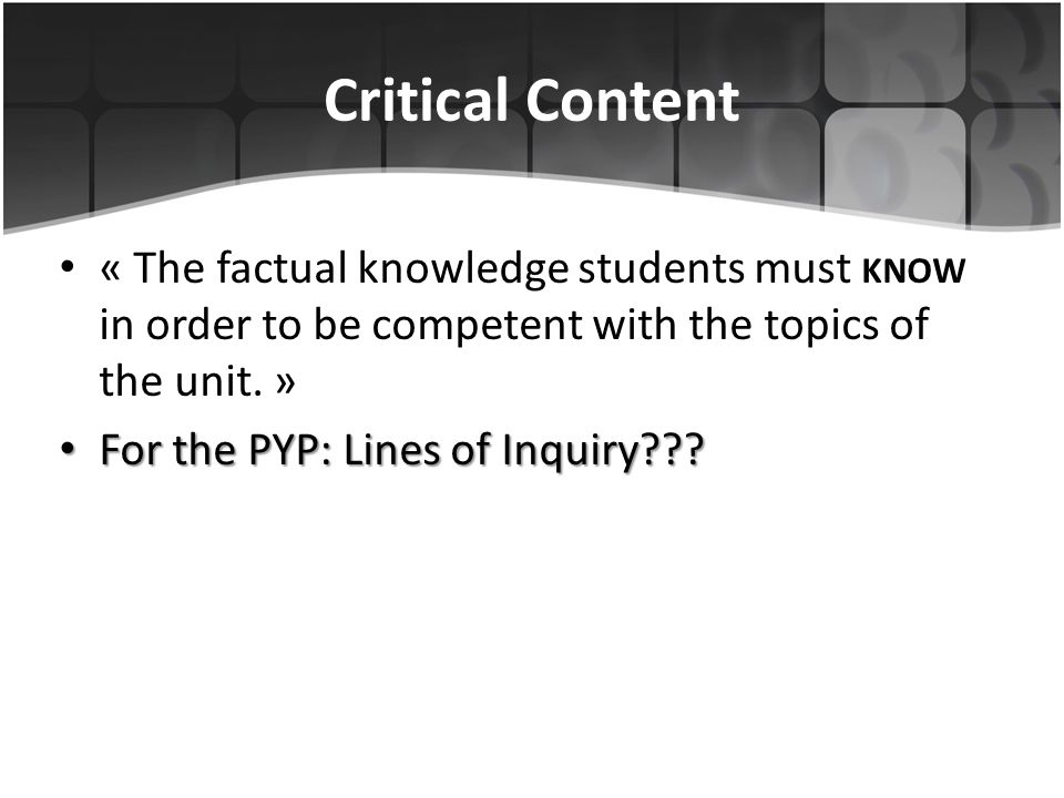 Critical Content « The factual knowledge students must know in order to be competent with the topics of the unit. »