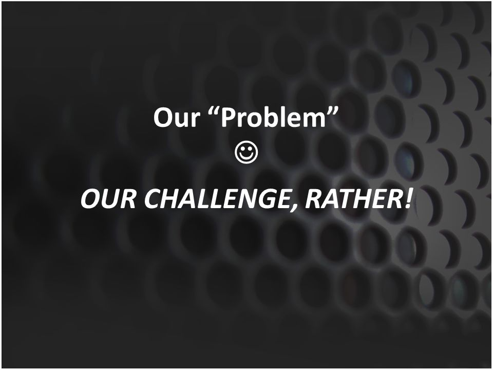 Our Problem  OUR CHALLENGE, RATHER!