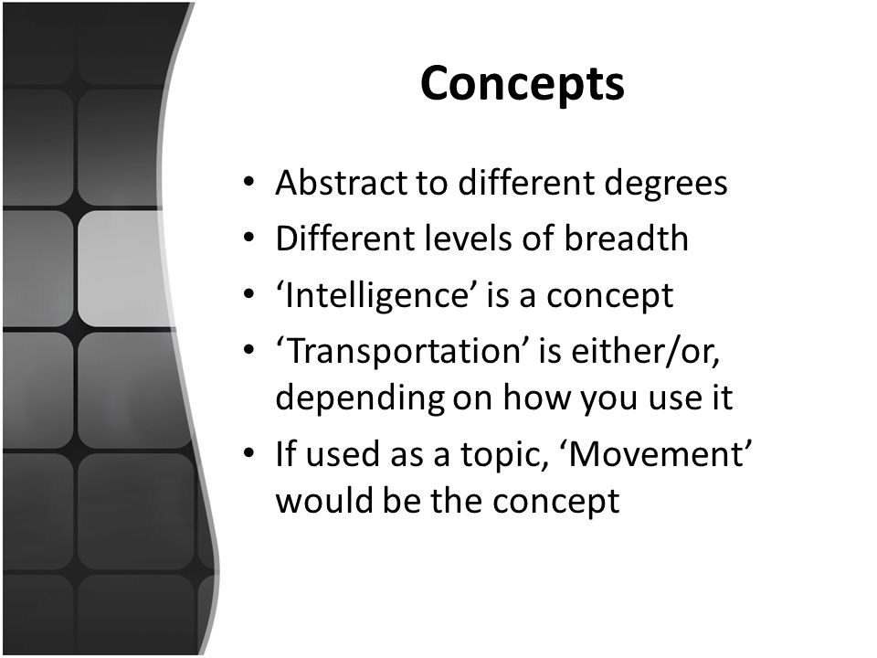 Concepts Abstract to different degrees Different levels of breadth