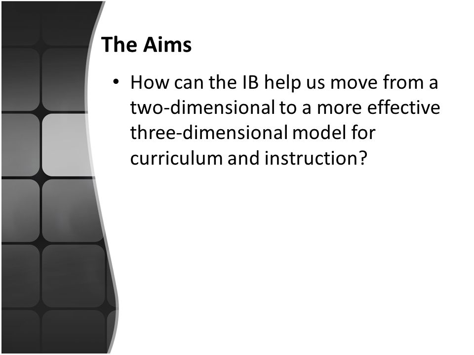 The Aims How can the IB help us move from a two-dimensional to a more effective three-dimensional model for curriculum and instruction