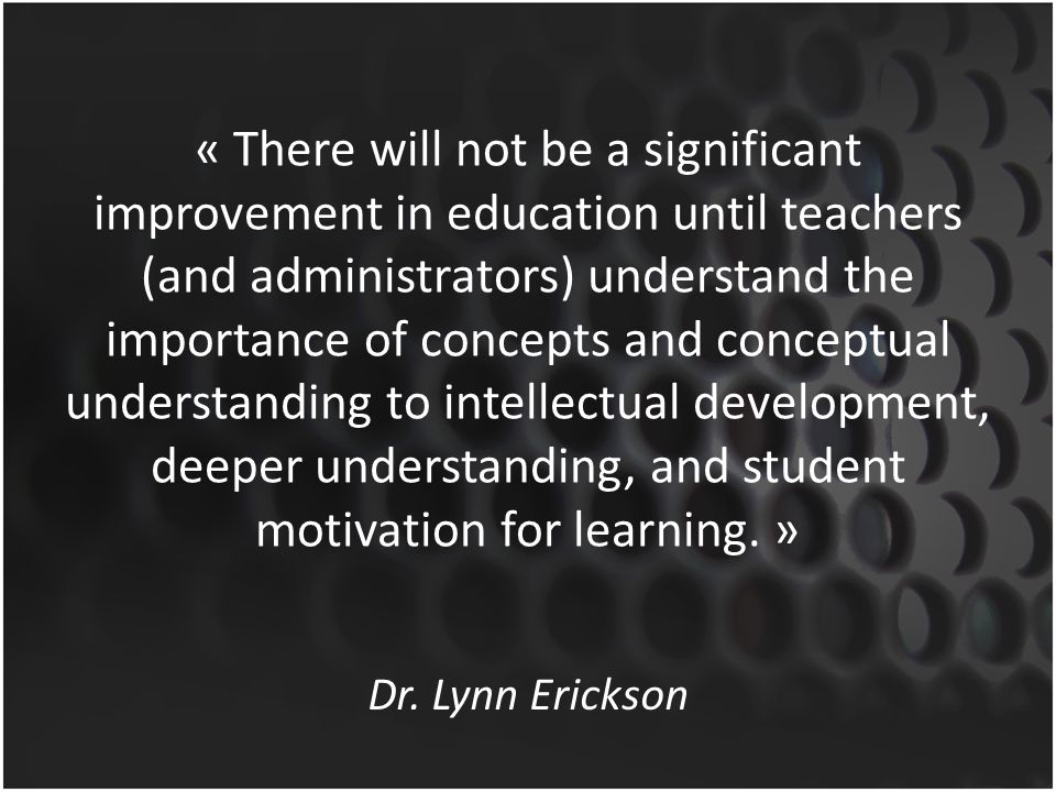 « There will not be a significant improvement in education until teachers (and administrators) understand the importance of concepts and conceptual understanding to intellectual development, deeper understanding, and student motivation for learning. »