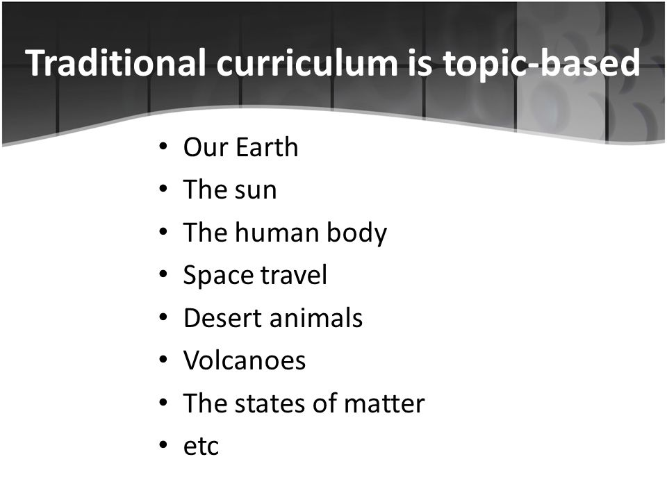 Traditional curriculum is topic-based