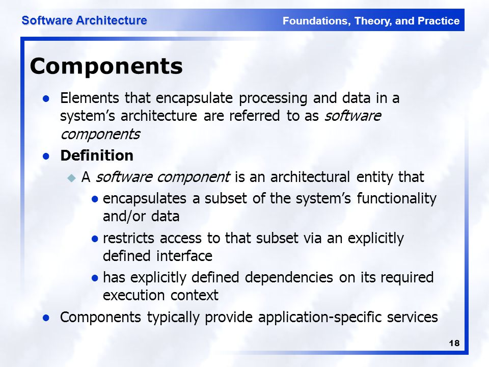 Components Elements that encapsulate processing and data in a system's architecture are referred to as software components.