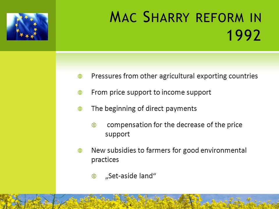 Mac Sharry reform in 1992 Pressures from other agricultural exporting countries. From price support to income support.