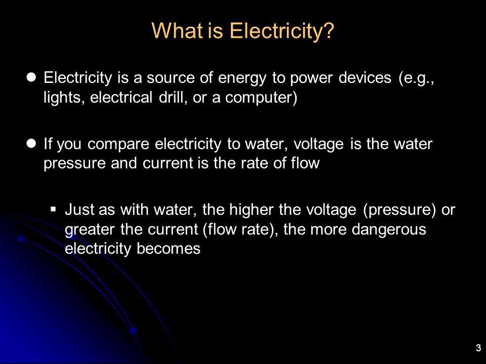 What is Electricity Electricity is a source of energy to power devices (e.g., lights, electrical drill, or a computer)