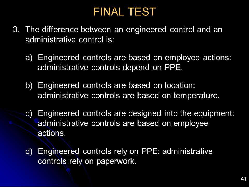 FINAL TEST The difference between an engineered control and an administrative control is: