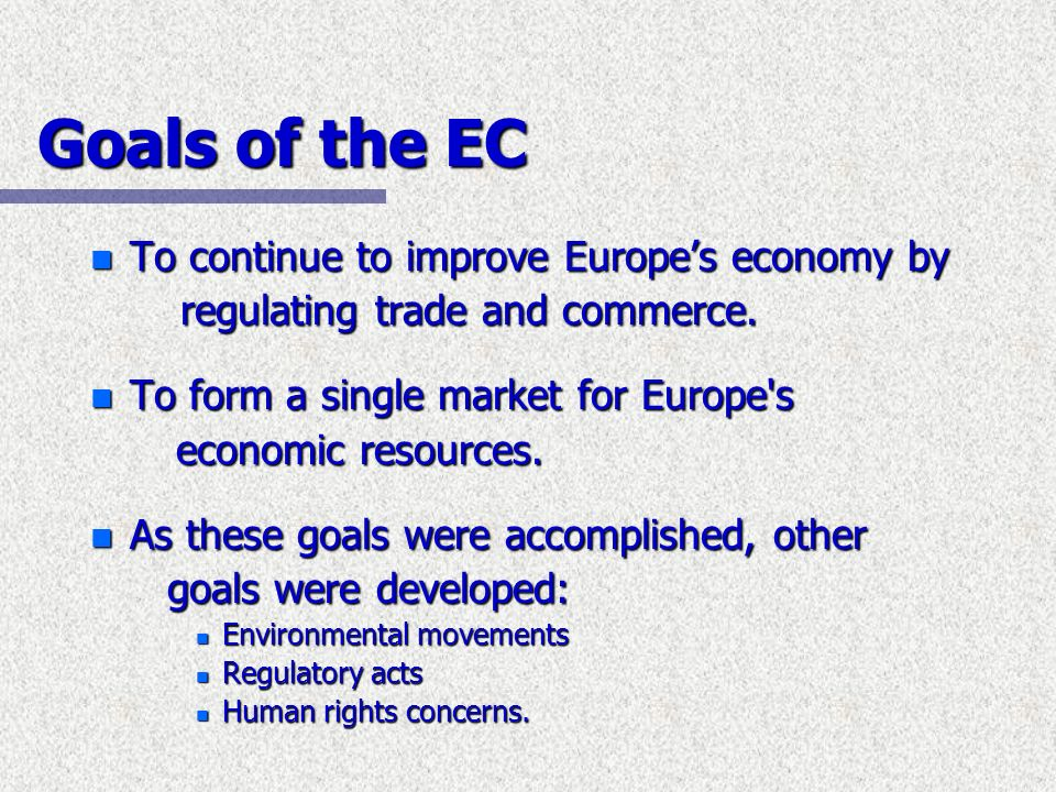 Goals of the EC To continue to improve Europe's economy by