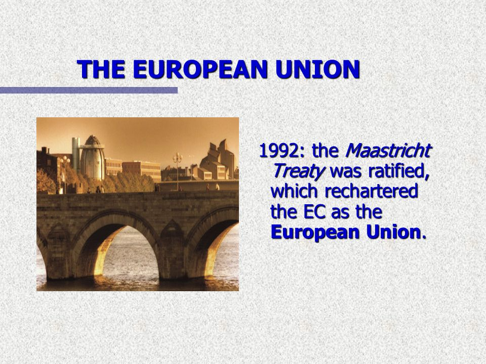 THE EUROPEAN UNION1992: the Maastricht Treaty was ratified, which rechartered the EC as the European Union.