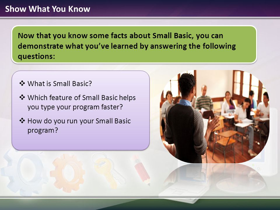 Show What You Know Now that you know some facts about Small Basic, you can demonstrate what you've learned by answering the following questions: