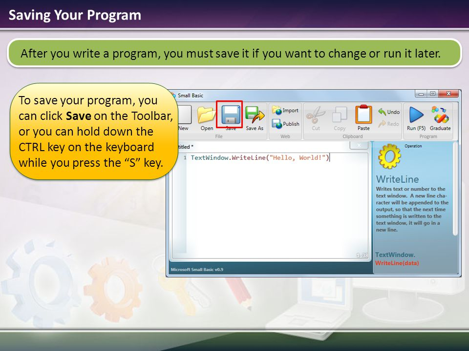 Saving Your Program After you write a program, you must save it if you want to change or run it later.