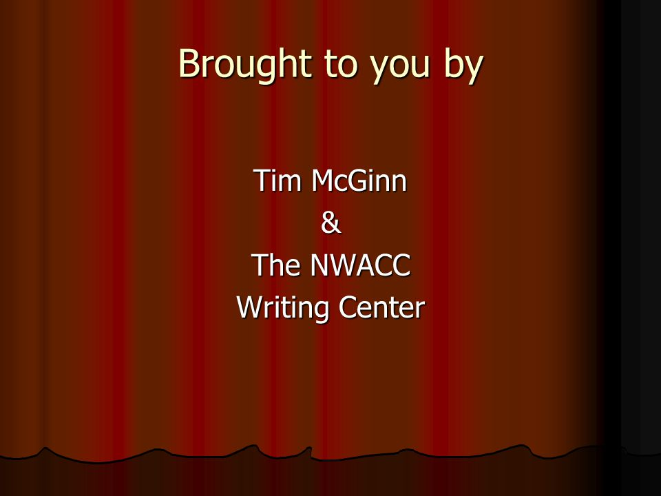 Brought to you by Tim McGinn & The NWACC Writing Center