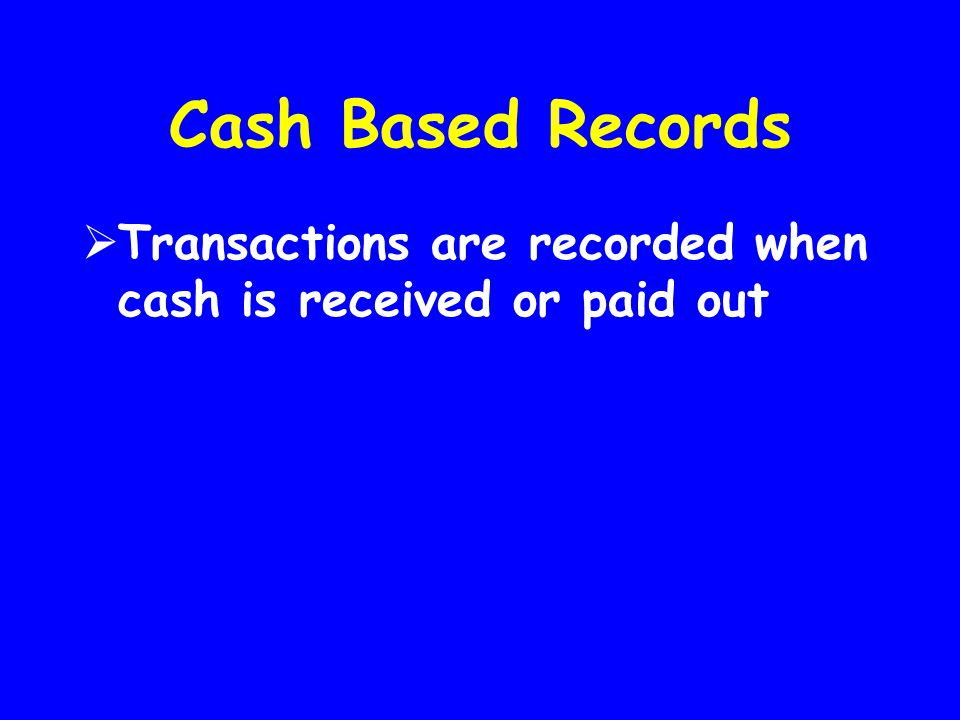 Cash Based Records Transactions are recorded when cash is received or paid out