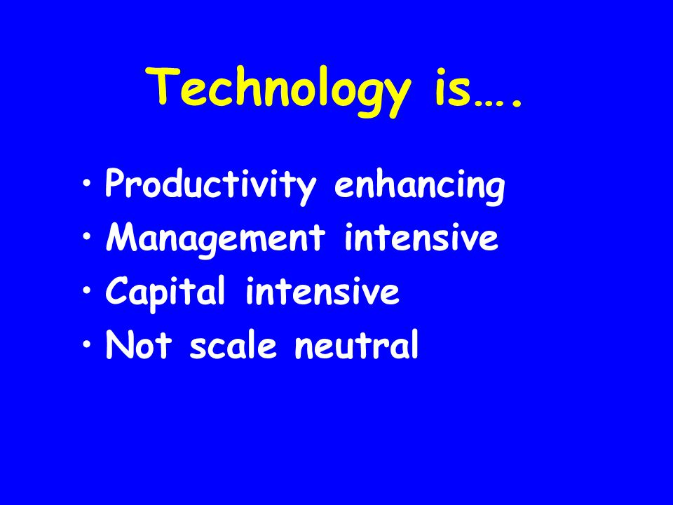 Technology is…. Productivity enhancing Management intensive