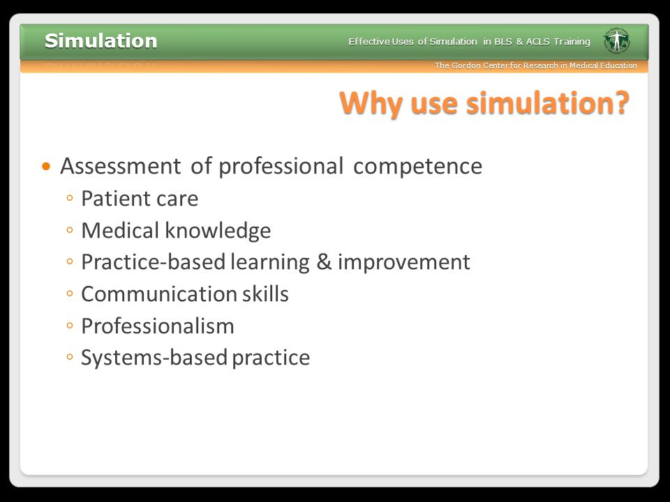 Why use simulation Assessment of professional competence Patient care