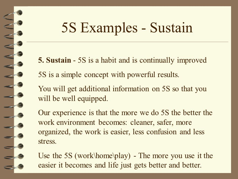 5S Examples - Sustain 5. Sustain - 5S is a habit and is continually improved. 5S is a simple concept with powerful results.
