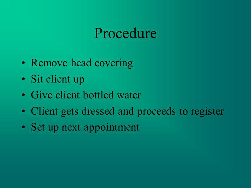Procedure Remove head covering Sit client up Give client bottled water