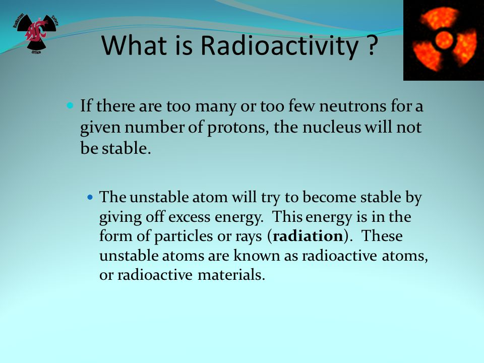 What is Radioactivity If there are too many or too few neutrons for a given number of protons, the nucleus will not be stable.