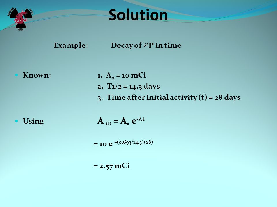 Solution Example: Decay of 32P in time Known: 1. Ao = 10 mCi
