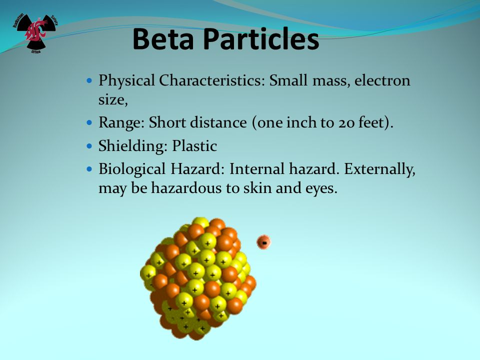 Beta Particles Physical Characteristics: Small mass, electron size,