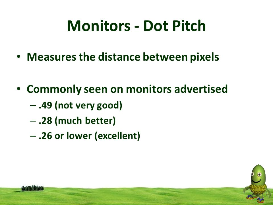 Monitors - Dot Pitch Measures the distance between pixels