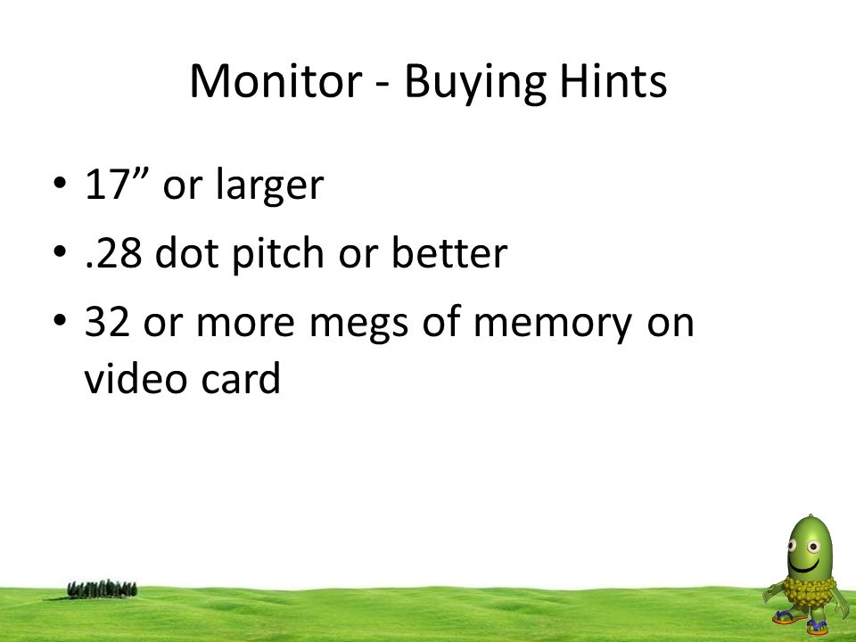 Monitor - Buying Hints 17 or larger .28 dot pitch or better