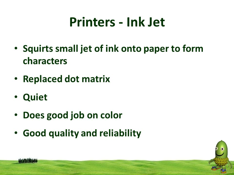 Printers - Ink Jet Squirts small jet of ink onto paper to form characters. Replaced dot matrix. Quiet.