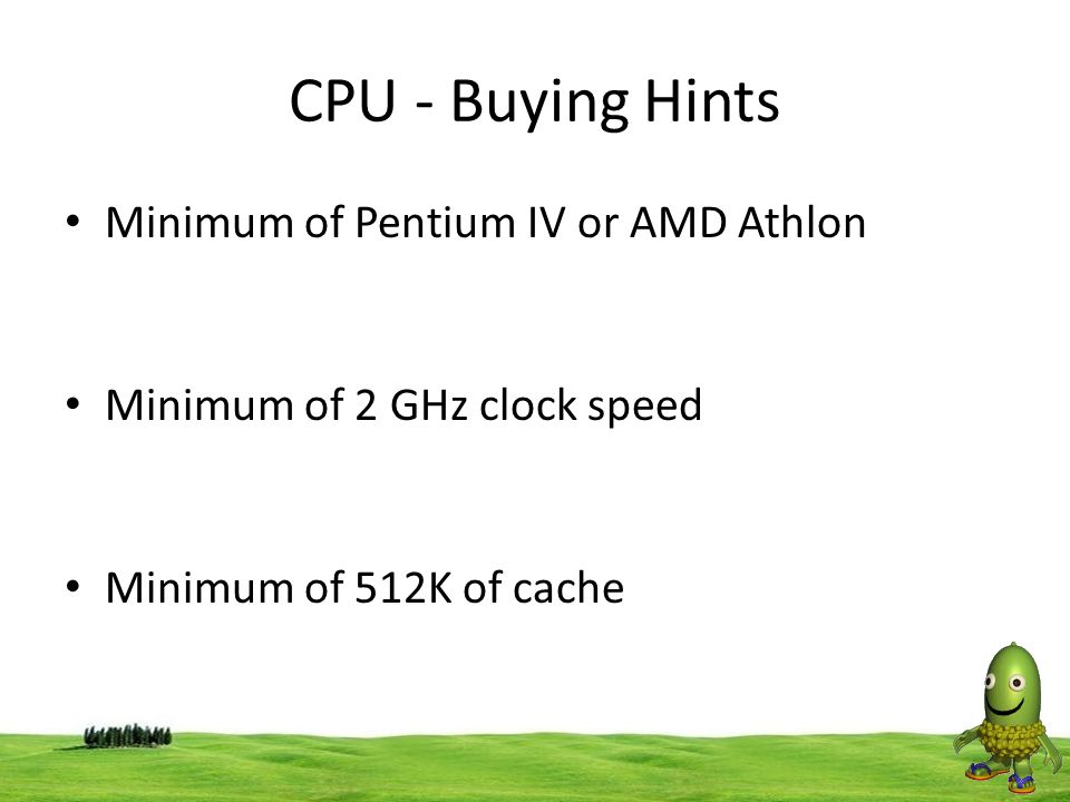 CPU - Buying Hints Minimum of Pentium IV or AMD Athlon