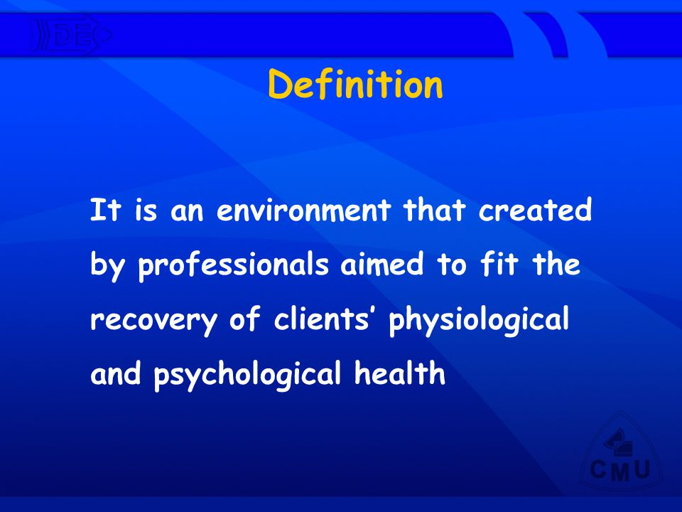 Definition It is an environment that created by professionals aimed to fit the recovery of clients' physiological and psychological health.