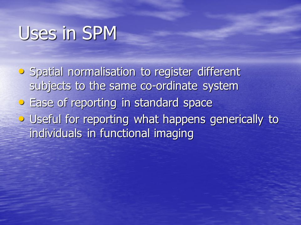 Uses in SPM Spatial normalisation to register different subjects to the same co-ordinate system. Ease of reporting in standard space.