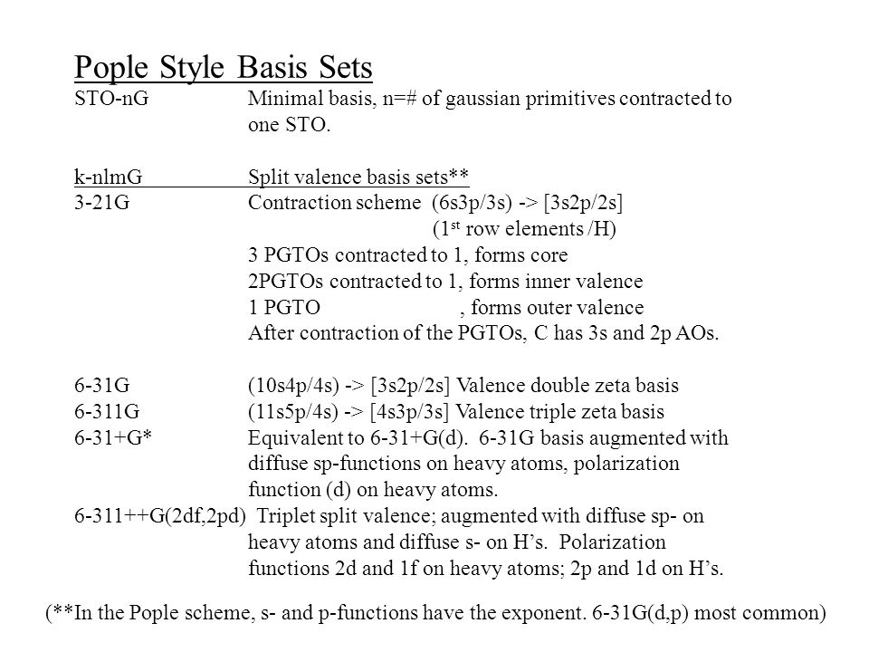 Pople Style Basis Sets STO-nG Minimal basis, n=# of gaussian primitives contracted to one STO. k-nlmG Split valence basis sets**
