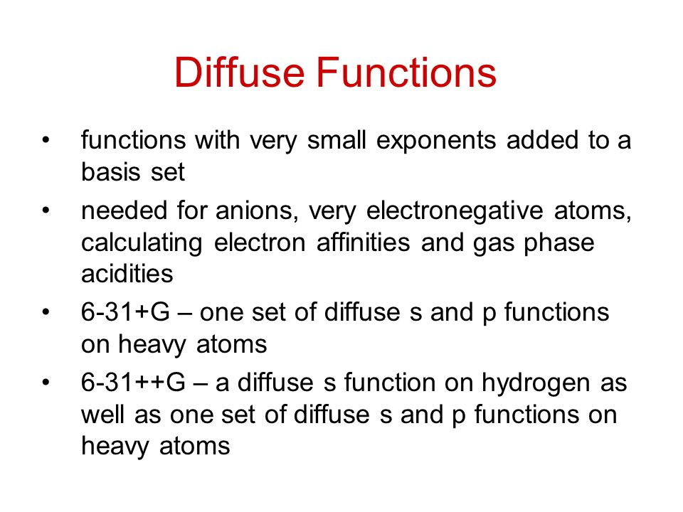 Diffuse Functions functions with very small exponents added to a basis set.