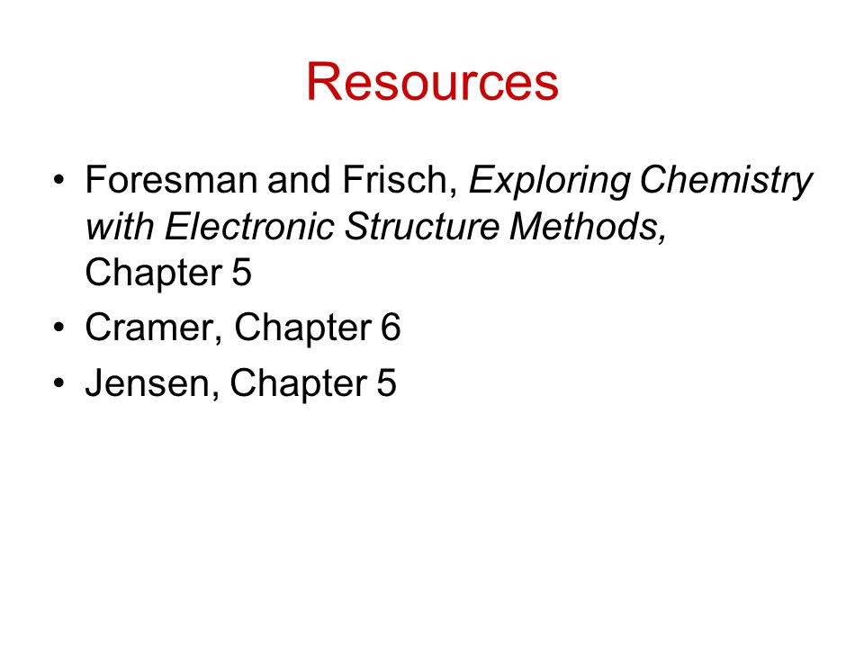 Resources Foresman and Frisch, Exploring Chemistry with Electronic Structure Methods, Chapter 5. Cramer, Chapter 6.