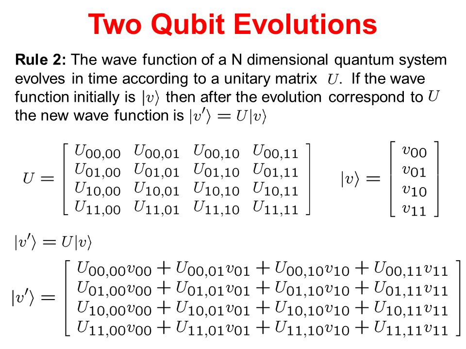 Two Qubit Evolutions Rule 2: The wave function of a N dimensional quantum system. evolves in time according to a unitary matrix . If the wave.