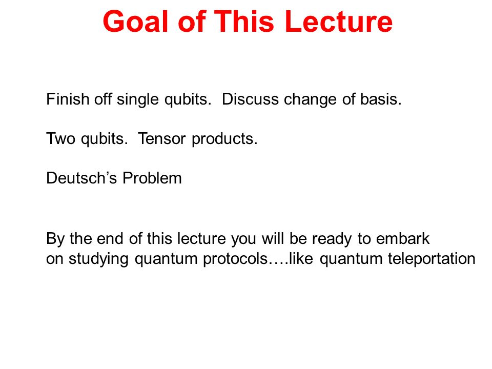 Goal of This Lecture Finish off single qubits. Discuss change of basis. Two qubits. Tensor products.