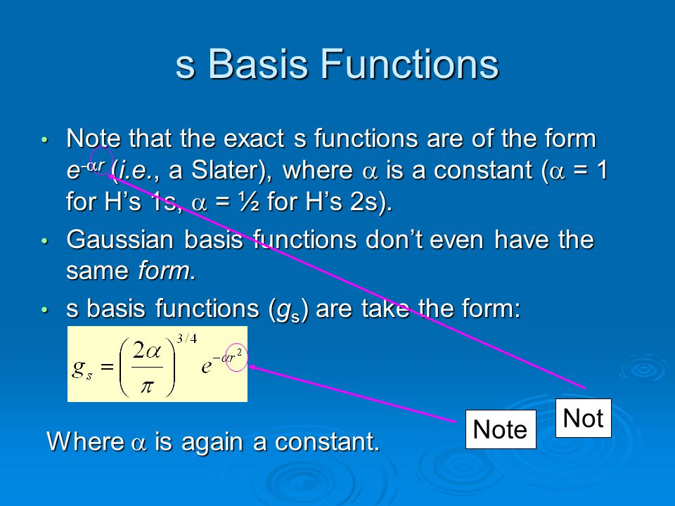 s Basis Functions Note that the exact s functions are of the form e-ar (i.e., a Slater), where a is a constant (a = 1 for H's 1s, a = ½ for H's 2s).