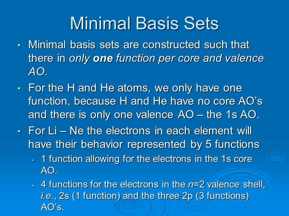 Minimal Basis Sets Minimal basis sets are constructed such that there in only one function per core and valence AO.