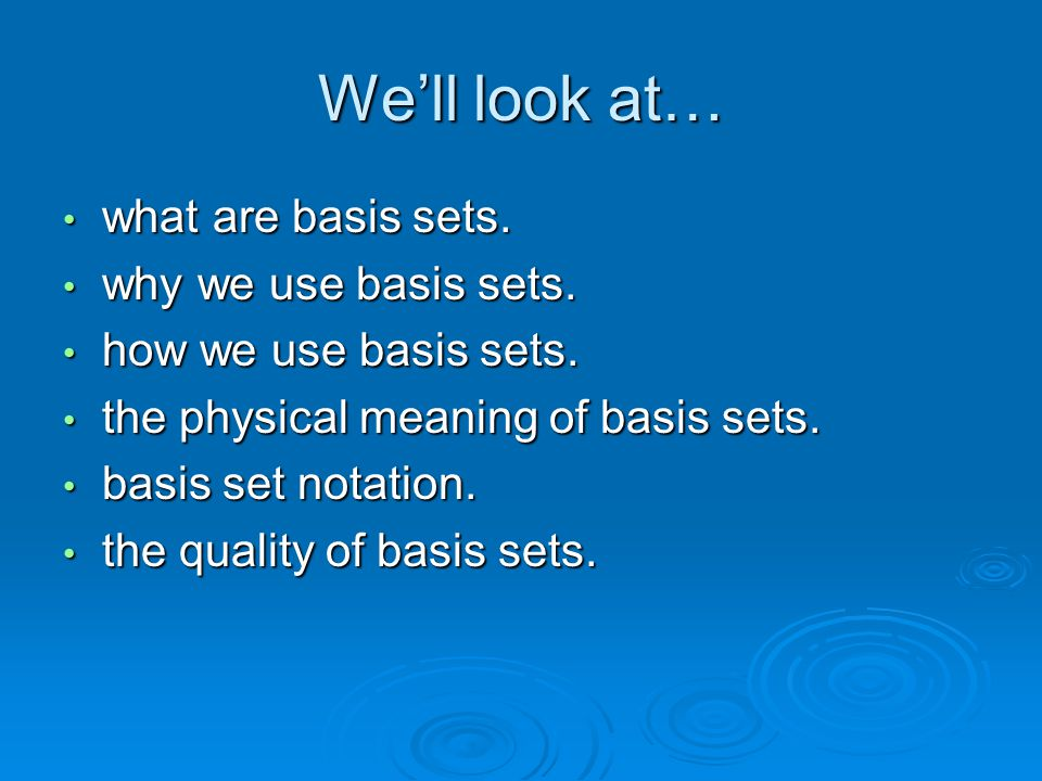 We'll look at… what are basis sets. why we use basis sets.