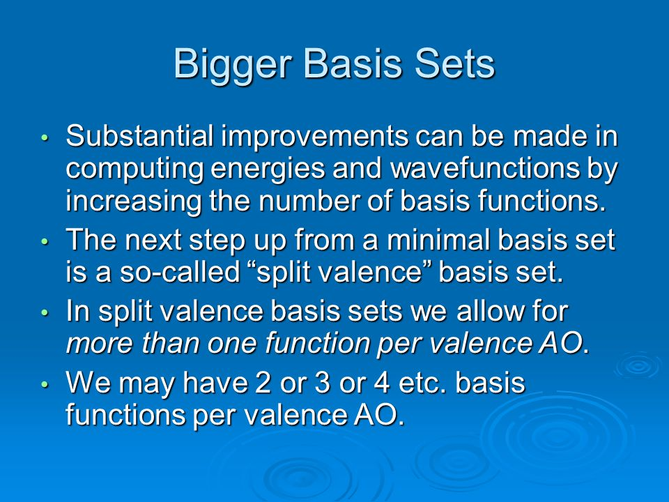 Bigger Basis Sets Substantial improvements can be made in computing energies and wavefunctions by increasing the number of basis functions.