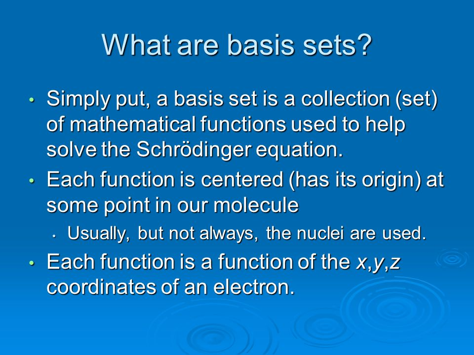 What are basis sets Simply put, a basis set is a collection (set) of mathematical functions used to help solve the Schrödinger equation.
