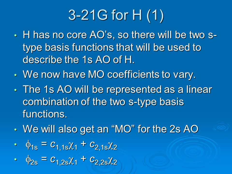 3-21G for H (1) H has no core AO's, so there will be two s-type basis functions that will be used to describe the 1s AO of H.