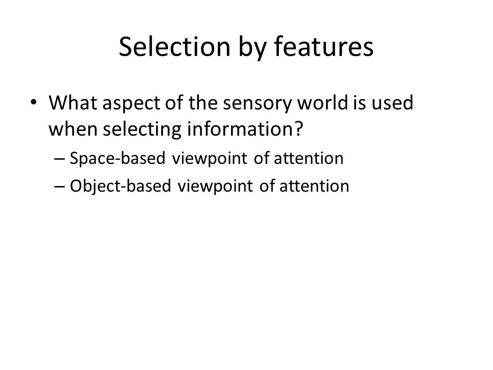 Selection by features What aspect of the sensory world is used when selecting information Space-based viewpoint of attention.