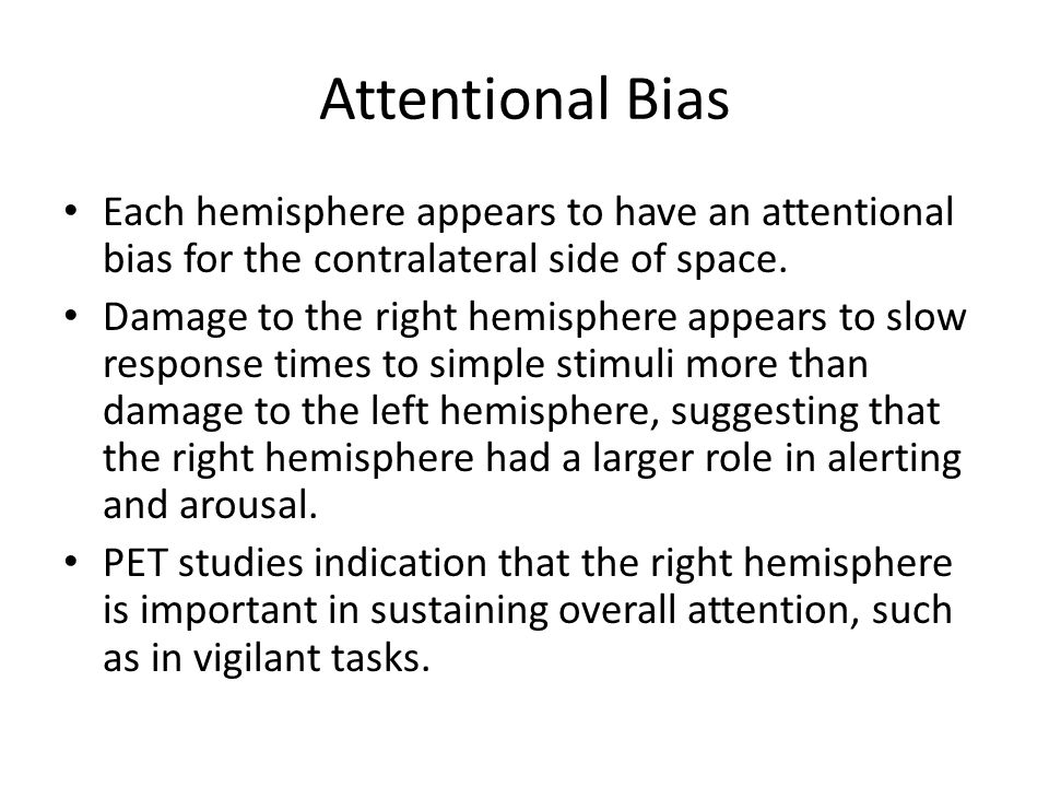 Attentional Bias Each hemisphere appears to have an attentional bias for the contralateral side of space.